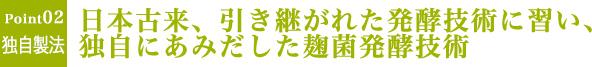 Point2 日本古来から引き継がれた発酵技術に習い、独自にあみだした麹菌発酵技術
